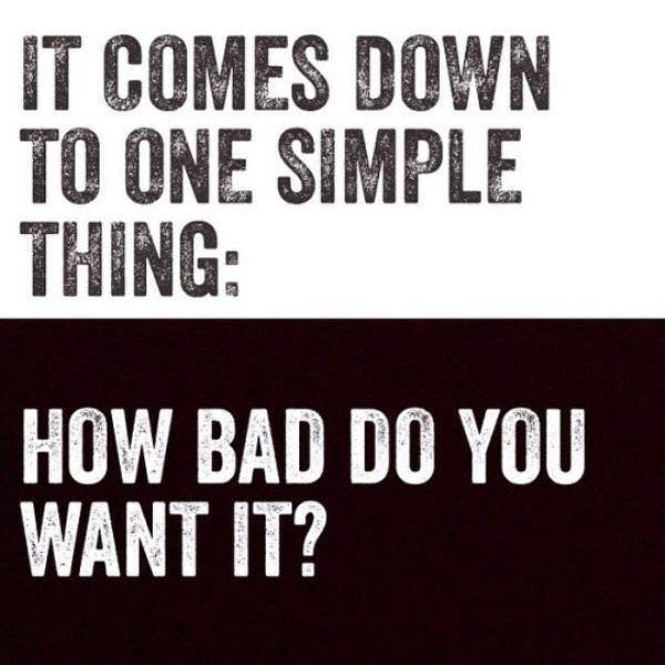 It comes down to one simple thing: How bad do you want it ? Are you tough enough ?